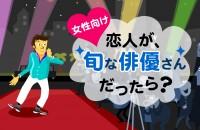 私の妄想彼氏♡相手は、人気ランキング上位のあの人!「恋人が、旬な俳優さんだったら?」<女性向け>