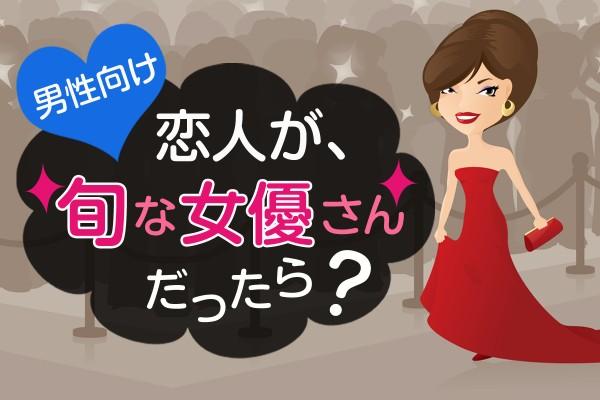 僕の妄想彼女♡相手は、人気ランキング上位のあの人!「恋人が、旬な女優さんだったら?」<男性向け>
