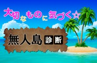無人島生活!「大切なものに気付く☆無人島診断」