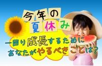 大きく、成長するチャンスです☆今年の夏休み、一回り成長するためにあなたがやるべきことは?
