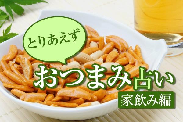 ビールに日本酒!人気の「とりあえずおつまみ占い<家飲み編>」