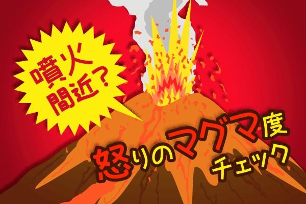 イライラ、ムカムカ、ストレスどころじゃない。怒り心頭、大爆発!「噴火間近? 怒りのマグマ度チェック」