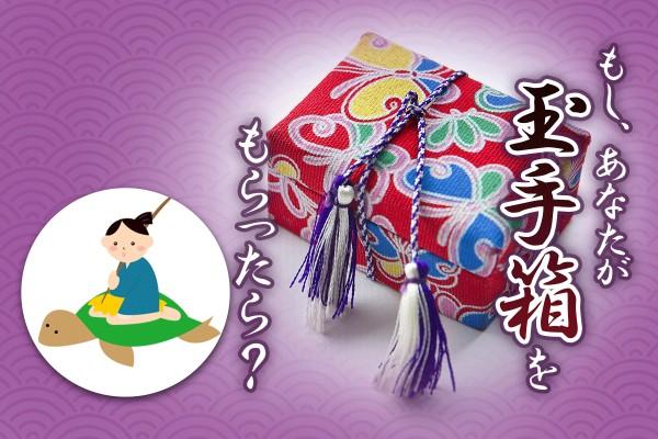 【もしも浦島太郎みたいに】乙姫から、開けたらダメよと渡された「もし、あなたが玉手箱をもらったら?」