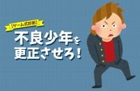 【心理ゲーム】教育的指導できる?「不良少年を更正させろ!」