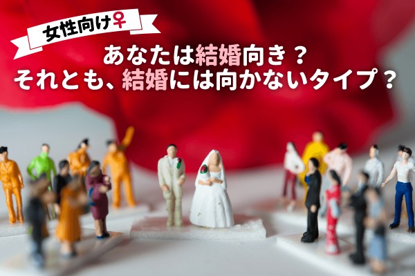 <女性向け>あなたは結婚向き? それとも、結婚には向かないタイプ? 結婚についてのあなたのホンネを探りましょう。