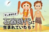 もしあなたが石器時代に生まれていたら?