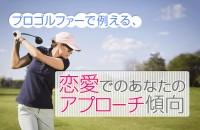 女子、注目~!「プロゴルファーで例える、恋愛でのあなたのアプローチ傾向」