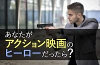 想像してみて!日本や海外、ハリウッド映画で大活躍「あなたがアクション映画のヒーローだったら?」